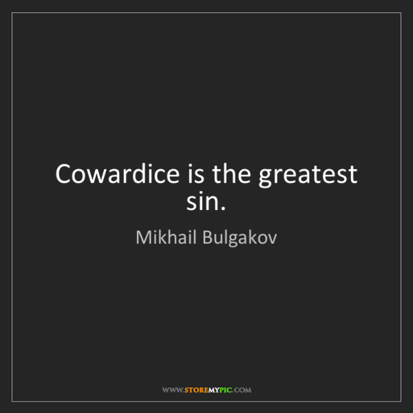 Mikhail Bulgakov: Cowardice is the greatest sin.