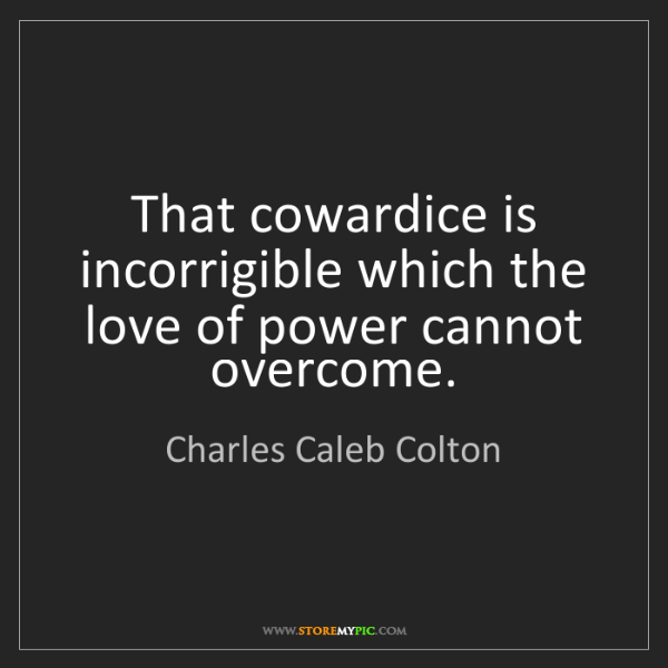 Charles Caleb Colton: That cowardice is incorrigible which the love of power...