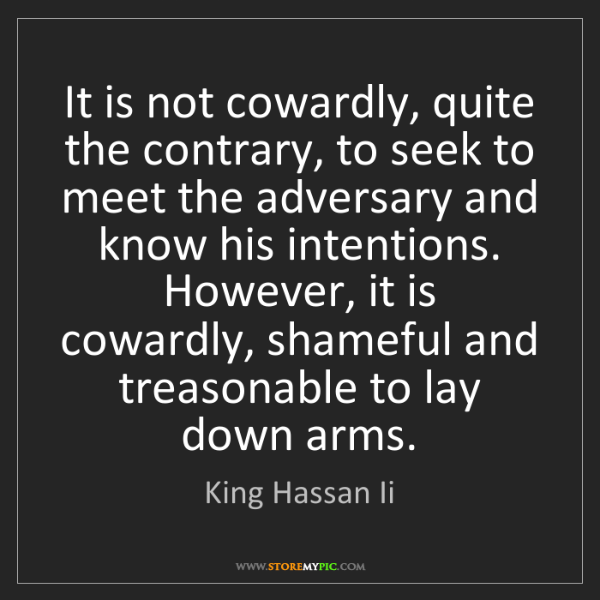 King Hassan Ii: It is not cowardly, quite the contrary, to seek to meet...