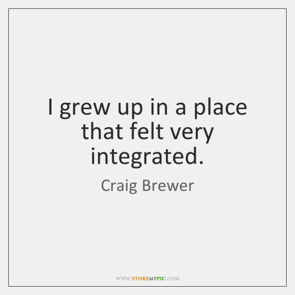 I grew up in a place that felt very integrated.