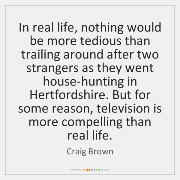 In real life, nothing would be more tedious than trailing around after ...