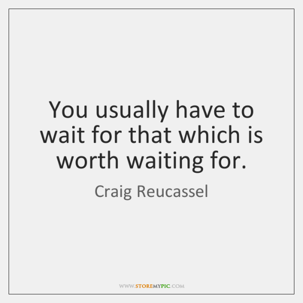 You usually have to wait for that which is worth waiting for.