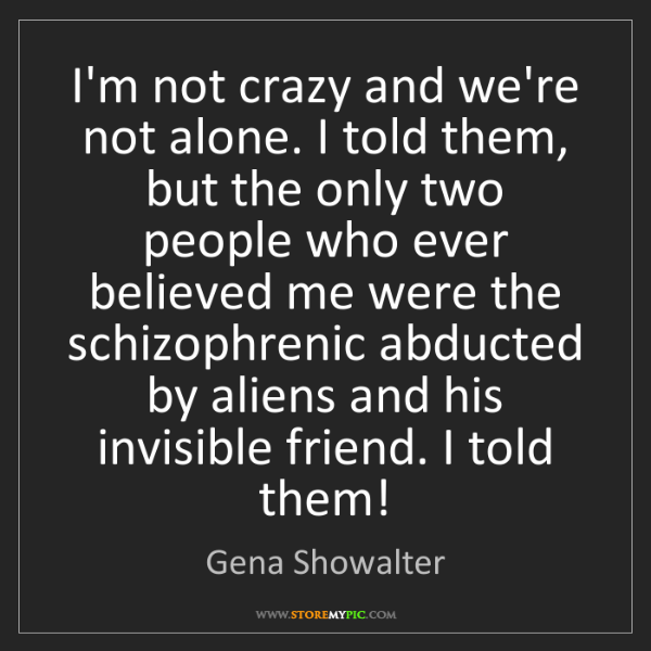 Gena Showalter: I'm not crazy and we're not alone. I told them, but the...