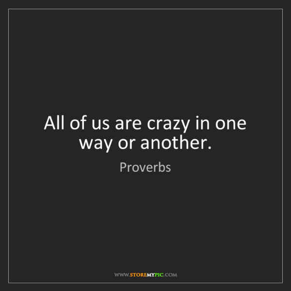 Proverbs: All of us are crazy in one way or another.