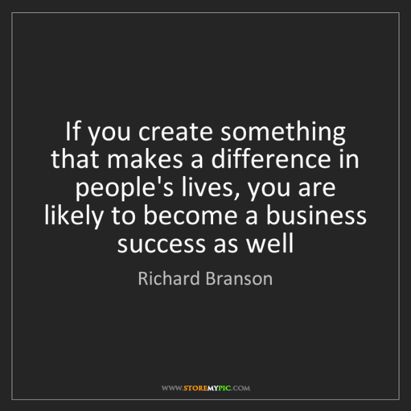 Richard Branson: If you create something that makes a difference in people's...