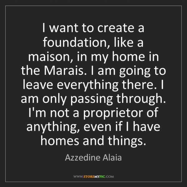 Azzedine Alaia: I want to create a foundation, like a maison, in my home...