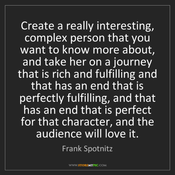 Frank Spotnitz: Create a really interesting, complex person that you...