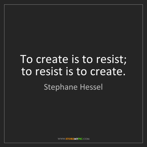 Stephane Hessel: To create is to resist; to resist is to create.