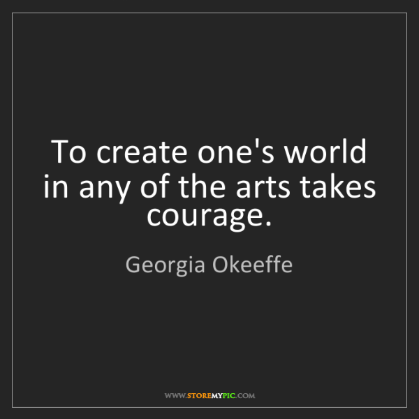 Georgia Okeeffe: To create one's world in any of the arts takes courage.