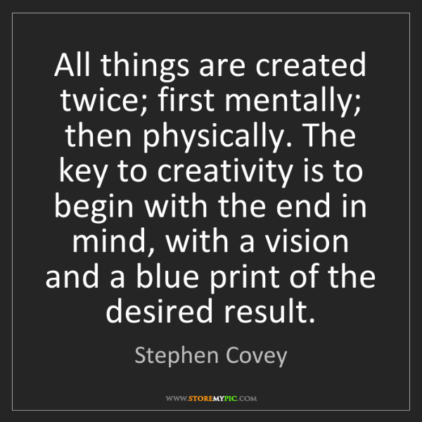 Stephen Covey: All things are created twice; first mentally; then physically....