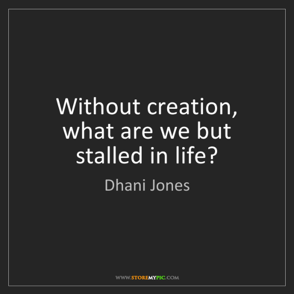 Dhani Jones: Without creation, what are we but stalled in life?