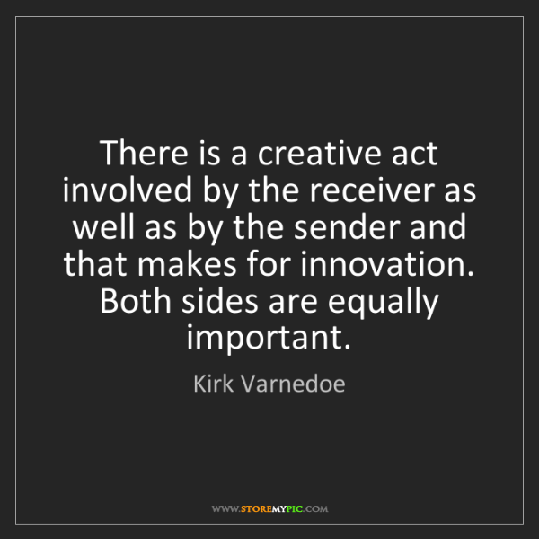 Kirk Varnedoe: There is a creative act involved by the receiver as well...