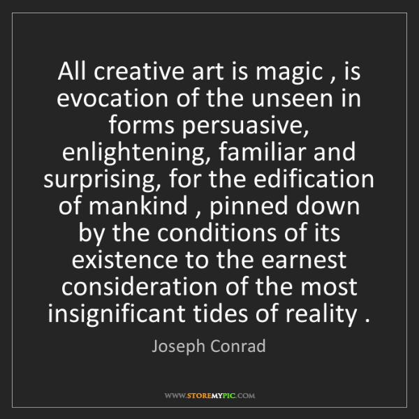 Joseph Conrad: All creative art is magic , is evocation of the unseen...