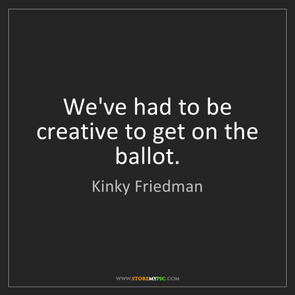 Kinky Friedman: We've had to be creative to get on the ballot.