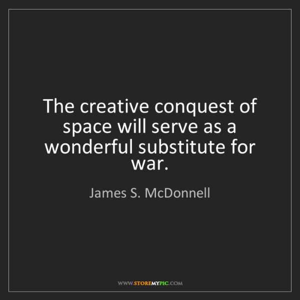 James S. McDonnell: The creative conquest of space will serve as a wonderful...
