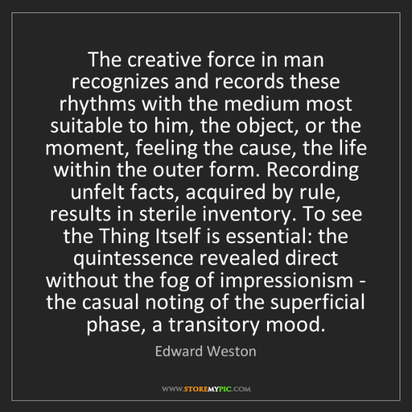 Edward Weston: The creative force in man recognizes and records these...