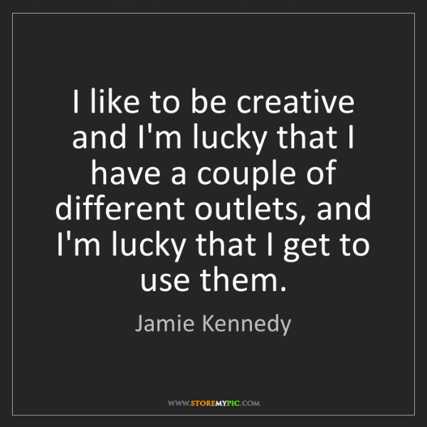 Jamie Kennedy: I like to be creative and I'm lucky that I have a couple...