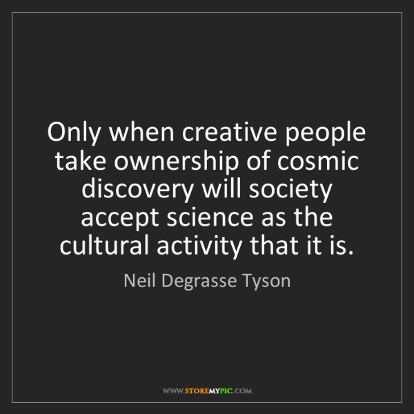 Neil Degrasse Tyson: Only when creative people take ownership of cosmic discovery...