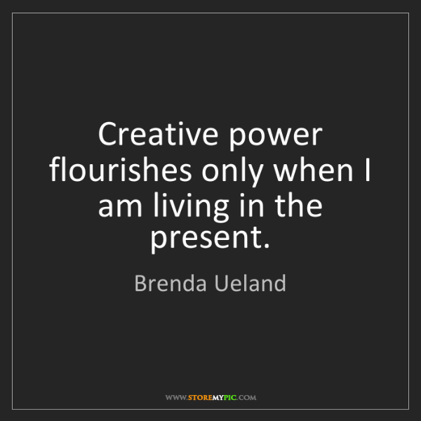 Brenda Ueland: Creative power flourishes only when I am living in the...