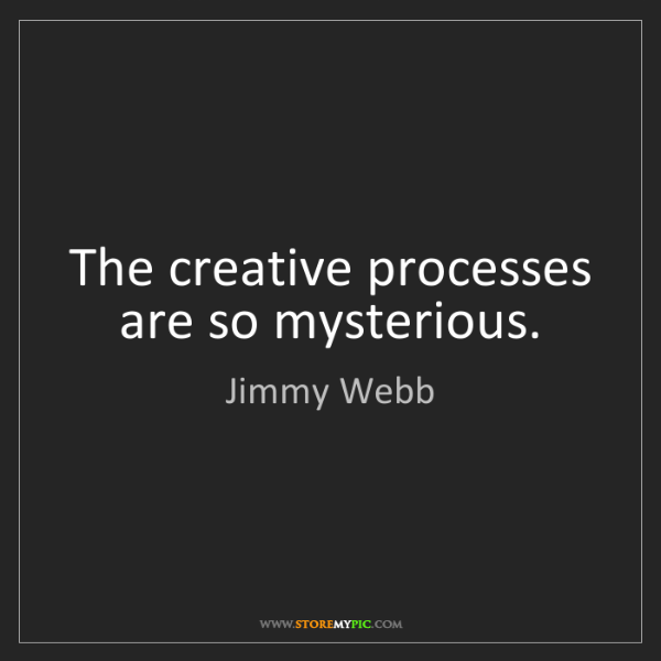 Jimmy Webb: The creative processes are so mysterious.