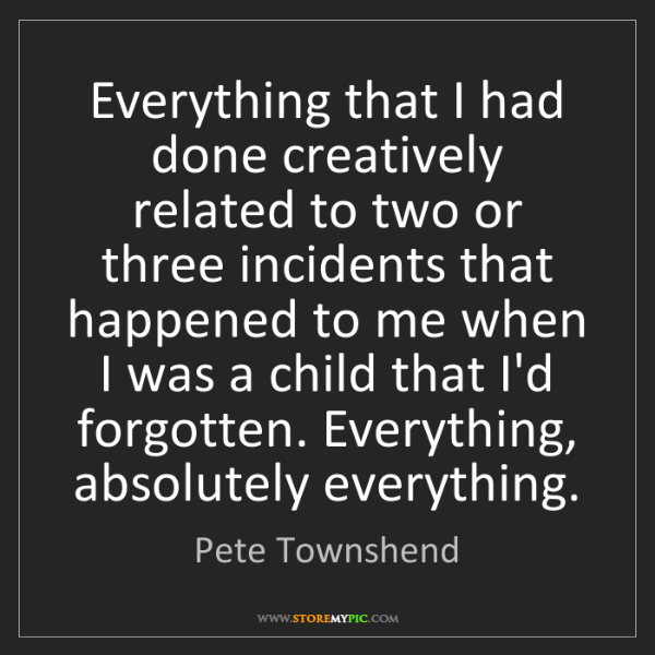 Pete Townshend: Everything that I had done creatively related to two...