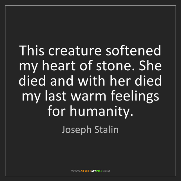Joseph Stalin: This creature softened my heart of stone. She died and...