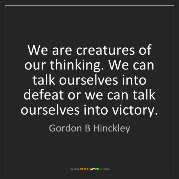 Gordon B Hinckley: We are creatures of our thinking. We can talk ourselves...