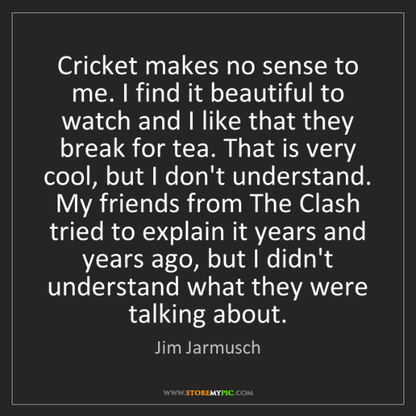 Jim Jarmusch: Cricket makes no sense to me. I find it beautiful to...
