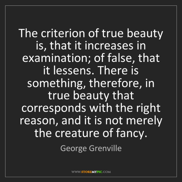 George Grenville: The criterion of true beauty is, that it increases in...
