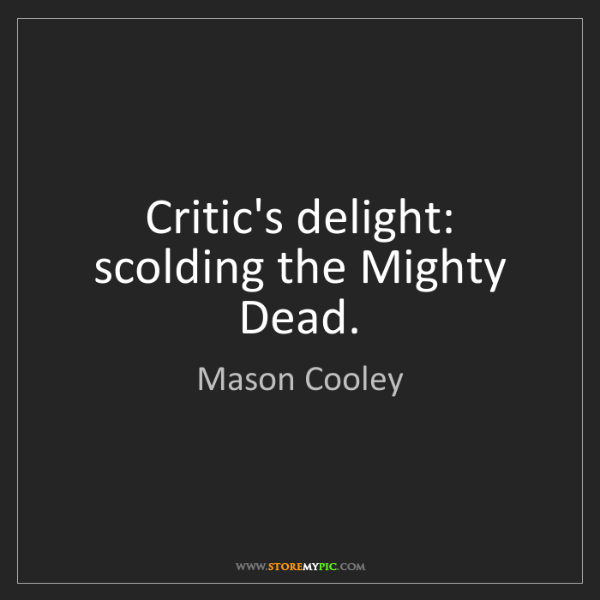 Mason Cooley: Critic's delight: scolding the Mighty Dead.