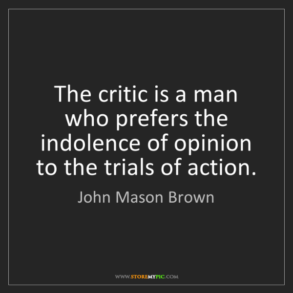 John Mason Brown: The critic is a man who prefers the indolence of opinion...