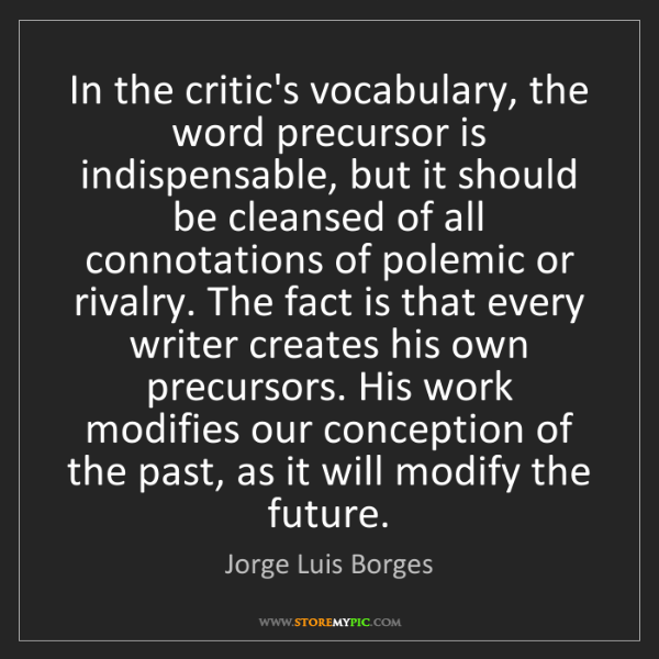 Jorge Luis Borges: In the critic's vocabulary, the word precursor is indispensable,...