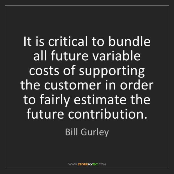 Bill Gurley: It is critical to bundle all future variable costs of...