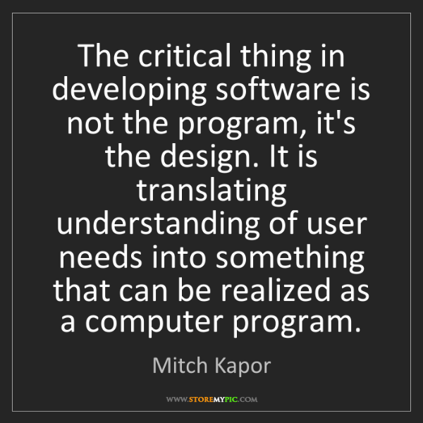 Mitch Kapor: The critical thing in developing software is not the...