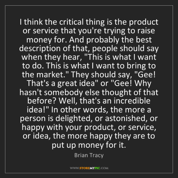 Brian Tracy: I think the critical thing is the product or service...