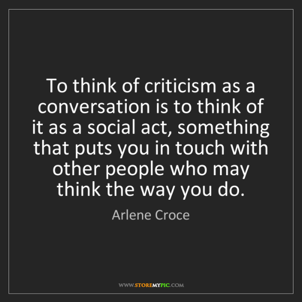 Arlene Croce: To think of criticism as a conversation is to think of...