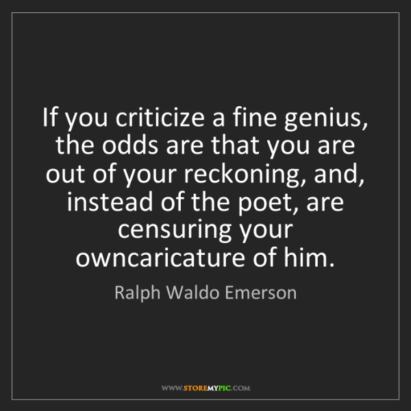 Ralph Waldo Emerson: If you criticize a fine genius, the odds are that you...