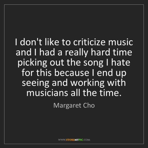 Margaret Cho: I don't like to criticize music and I had a really hard...