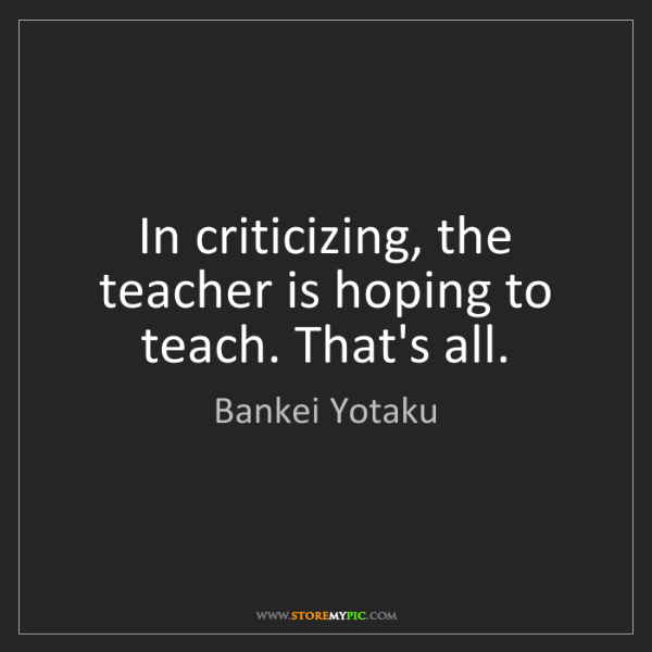 Bankei Yotaku: In criticizing, the teacher is hoping to teach. That's...