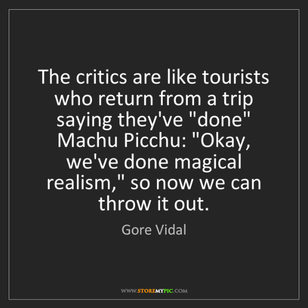 Gore Vidal: The critics are like tourists who return from a trip...