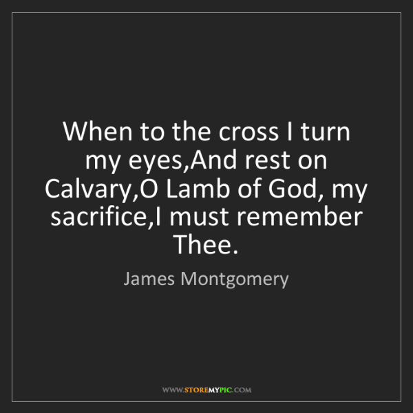 James Montgomery: When to the cross I turn my eyes,And rest on Calvary,O...