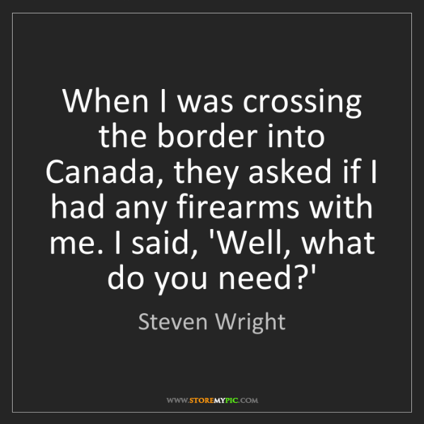 Steven Wright: When I was crossing the border into Canada, they asked...