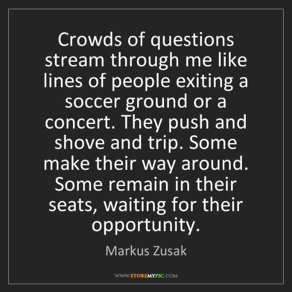 Markus Zusak: Crowds of questions stream through me like lines of people...