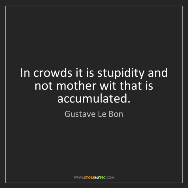 Gustave Le Bon: In crowds it is stupidity and not mother wit that is...