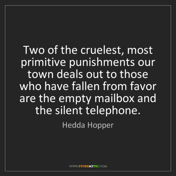 Hedda Hopper: Two of the cruelest, most primitive punishments our town...