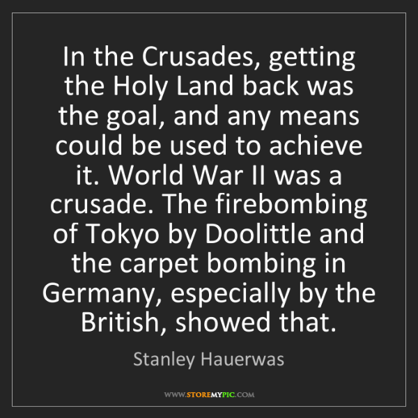Stanley Hauerwas: In the Crusades, getting the Holy Land back was the goal,...
