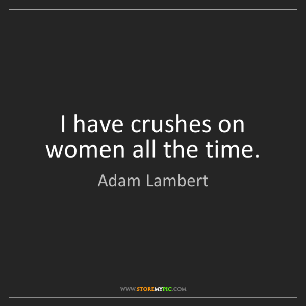 Adam Lambert: I have crushes on women all the time.