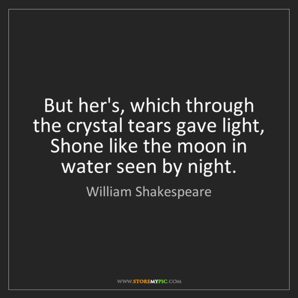 William Shakespeare: But her's, which through the crystal tears gave light,...