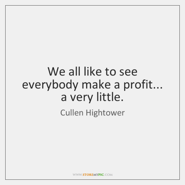 We all like to see everybody make a profit... a very little.