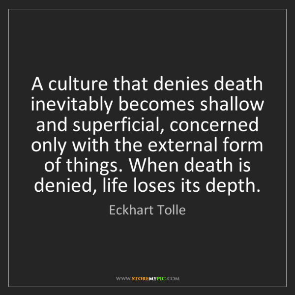 Eckhart Tolle: A culture that denies death inevitably becomes shallow...